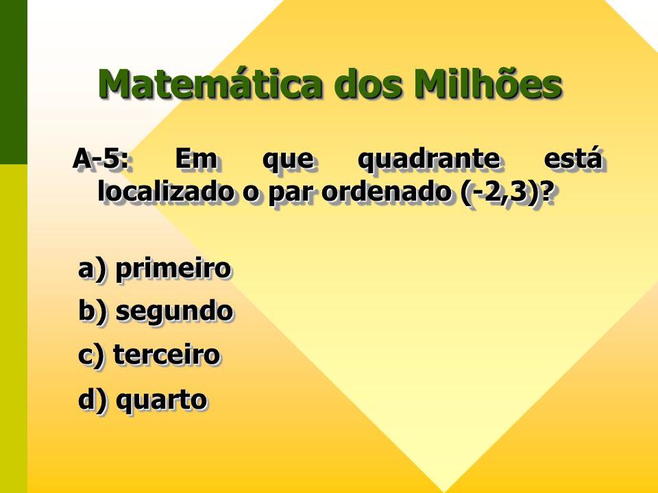 Matemática dos Milhões A-5: Em que quadrante está localizado o par ordenado (-2,3)? a) primeiro a) primeiro a) primeiro a) primeiro b) segundo b) segu