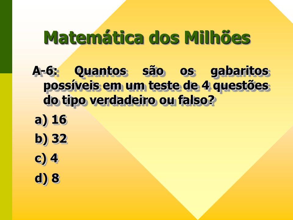 Matemática dos Milhões A-6: Quantos são os gabaritos possíveis em um teste de 4 questões do tipo verdadeiro ou falso? a) 16 a) 16 a) 16 a) 16 b) 32 b)