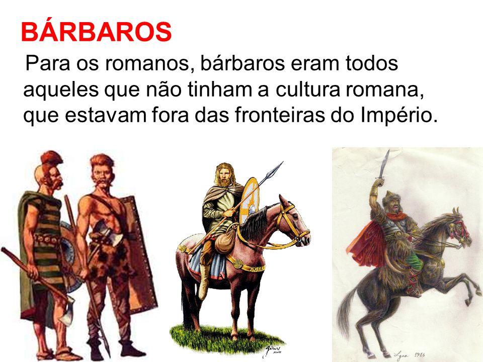 BÁRBAROS Para os romanos, bárbaros eram todos aqueles que não tinham a cultura romana, que estavam fora das fronteiras do Império.