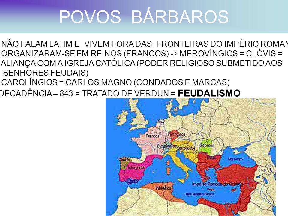 POVOS BÁRBAROS - NÃO FALAM LATIM E VIVEM FORA DAS FRONTEIRAS DO IMPÉRIO ROMANO - ORGANIZARAM-SE EM REINOS (FRANCOS) -> MEROVÍNGIOS = CLÓVIS = - ALIANÇ