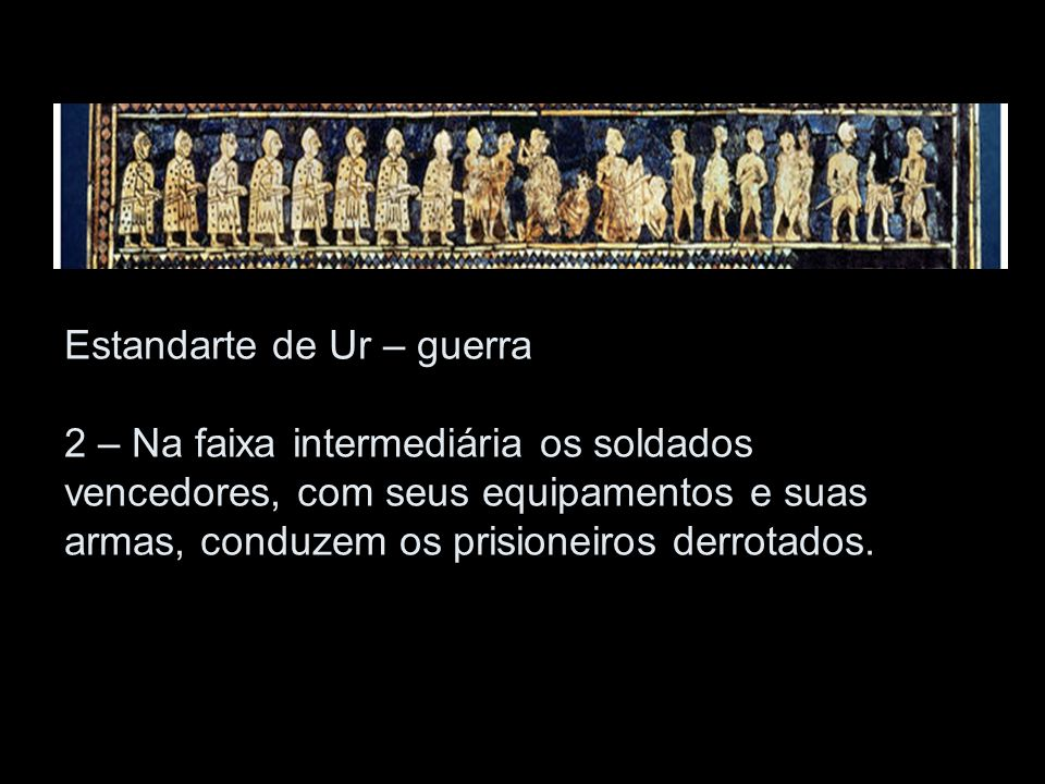 Estandarte de Ur – guerra 2 – Na faixa intermediária os soldados vencedores, com seus equipamentos e suas armas, conduzem os prisioneiros derrotados.