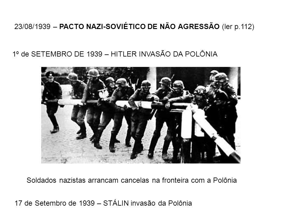 23/08/1939 – PACTO NAZI-SOVIÉTICO DE NÃO AGRESSÃO (ler p.112) 1º de SETEMBRO DE 1939 – HITLER INVASÃO DA POLÔNIA Soldados nazistas arrancam cancelas n