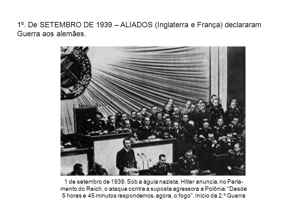 1º. De SETEMBRO DE 1939 – ALIADOS (Inglaterra e França) declararam Guerra aos alemães. 1 de setembro de 1939. Sob a águia nazista, Hitler anuncia, no