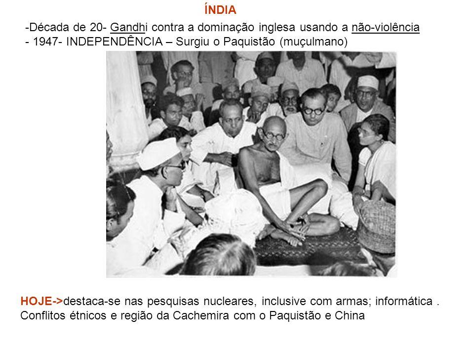 ÍNDIA -Década de 20- Gandhi contra a dominação inglesa usando a não-violência - 1947- INDEPENDÊNCIA – Surgiu o Paquistão (muçulmano) HOJE->destaca-se