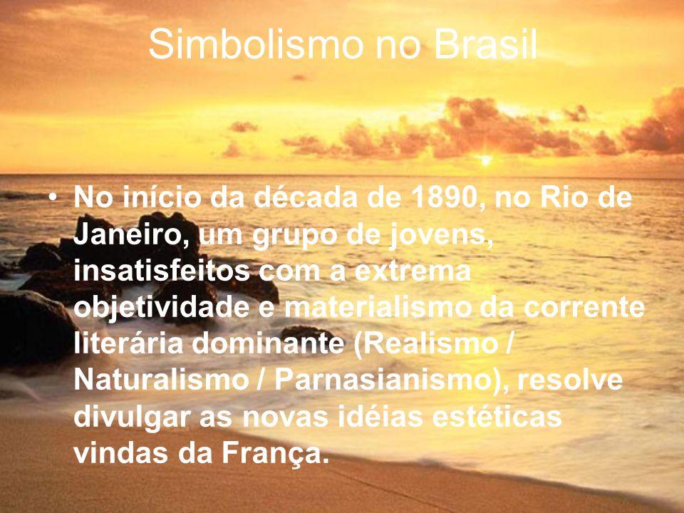Simbolismo no Brasil No início da década de 1890, no Rio de Janeiro, um grupo de jovens, insatisfeitos com a extrema objetividade e materialismo da co