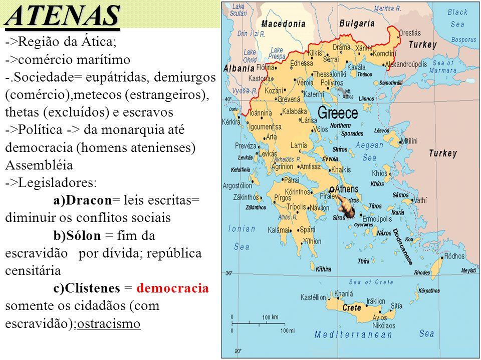 ATENAS ->Região da Ática; ->comércio marítimo -.Sociedade= eupátridas, demiurgos (comércio),metecos (estrangeiros), thetas (excluídos) e escravos ->Po