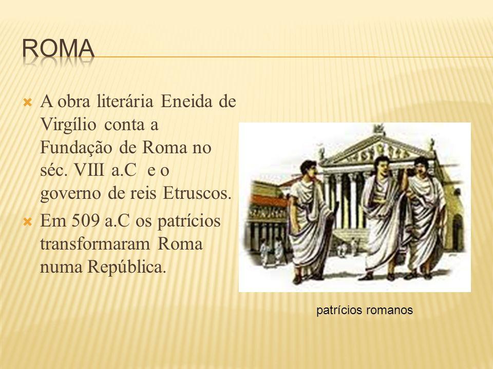A obra literária Eneida de Virgílio conta a Fundação de Roma no séc. VIII a.C e o governo de reis Etruscos. Em 509 a.C os patrícios transformaram Roma