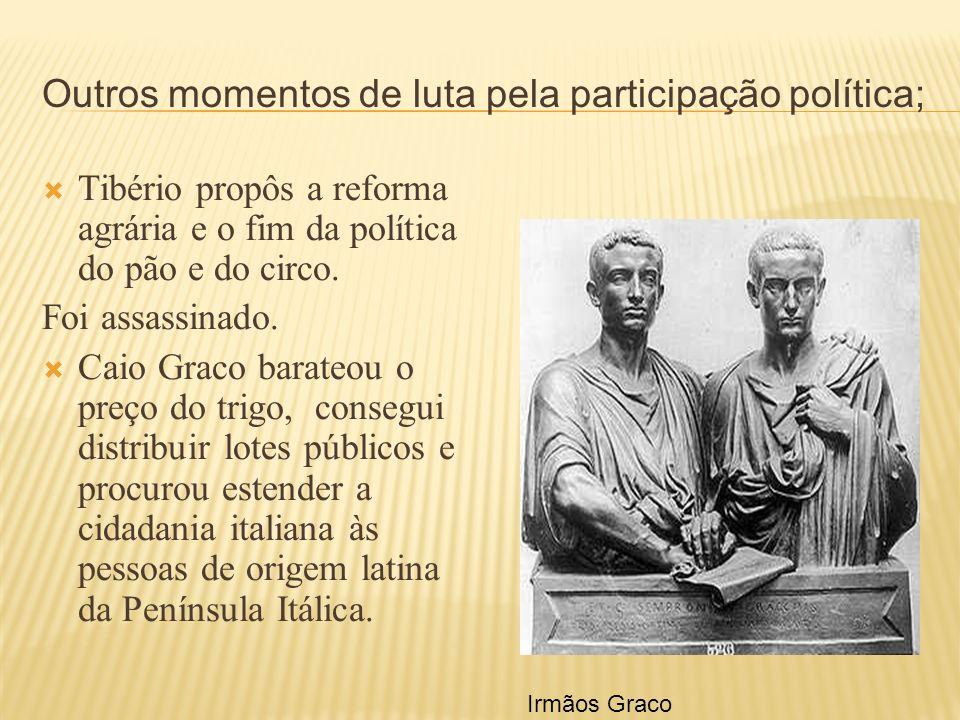 Outros momentos de luta pela participação política; Tibério propôs a reforma agrária e o fim da política do pão e do circo. Foi assassinado. Caio Grac