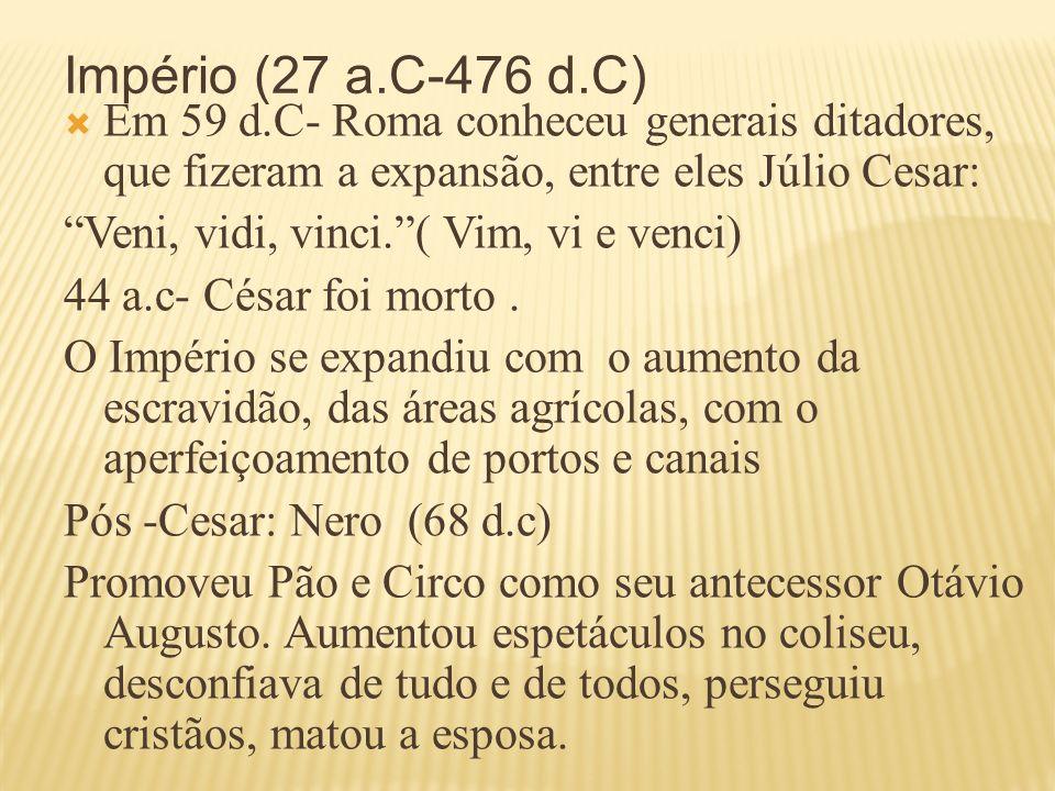 Império (27 a.C-476 d.C) Em 59 d.C- Roma conheceu generais ditadores, que fizeram a expansão, entre eles Júlio Cesar: Veni, vidi, vinci.( Vim, vi e ve