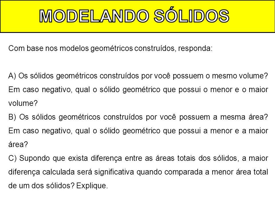Com base nos modelos geométricos construídos, responda: A) Os sólidos geométricos construídos por você possuem o mesmo volume? Em caso negativo, qual