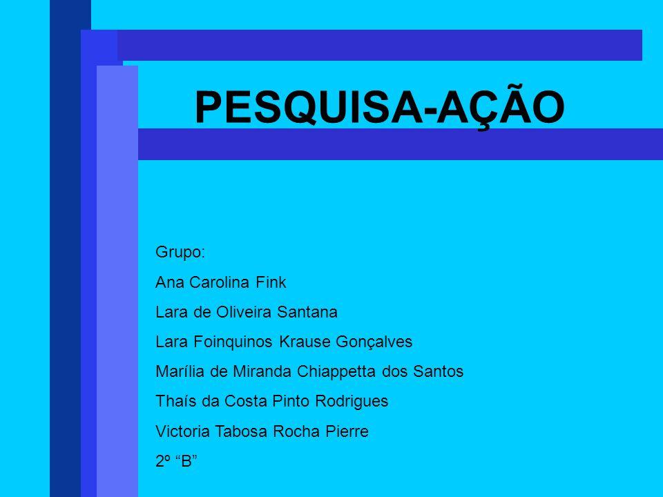 PESQUISA-AÇÃO Grupo: Ana Carolina Fink Lara de Oliveira Santana Lara Foinquinos Krause Gonçalves Marília de Miranda Chiappetta dos Santos Thaís da Cos