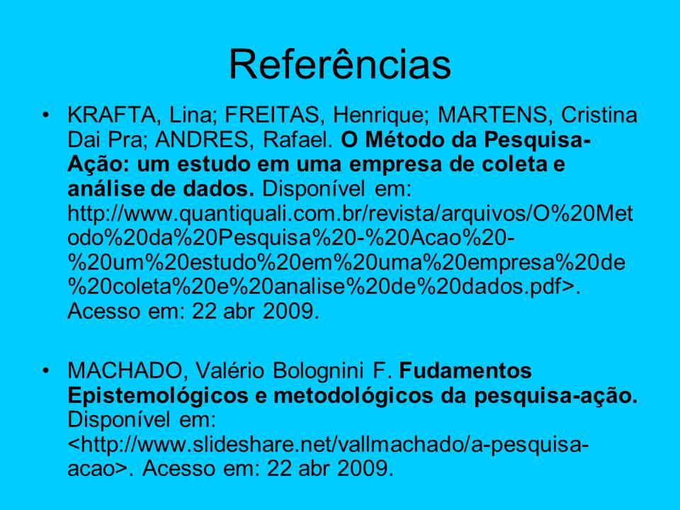 Referências KRAFTA, Lina; FREITAS, Henrique; MARTENS, Cristina Dai Pra; ANDRES, Rafael. O Método da Pesquisa- Ação: um estudo em uma empresa de coleta