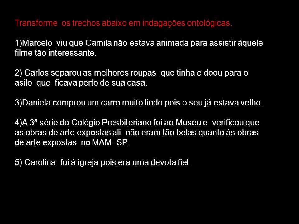Transforme os trechos abaixo em indagações ontológicas. 1)Marcelo viu que Camila não estava animada para assistir àquele filme tão interessante. 2) Ca