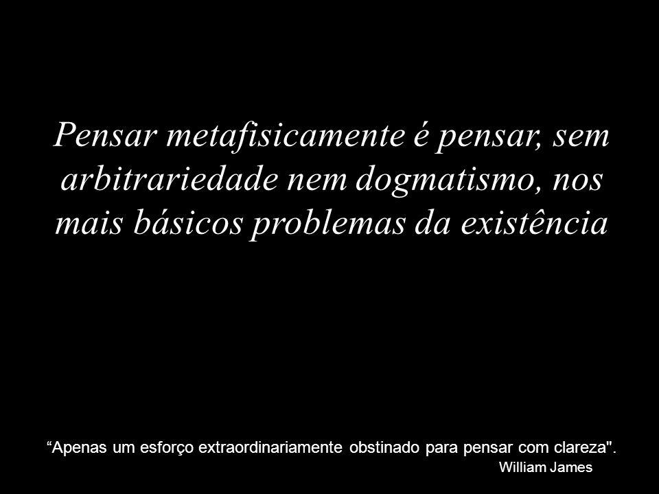 Pensar metafisicamente é pensar, sem arbitrariedade nem dogmatismo, nos mais básicos problemas da existência Apenas um esforço extraordinariamente obs