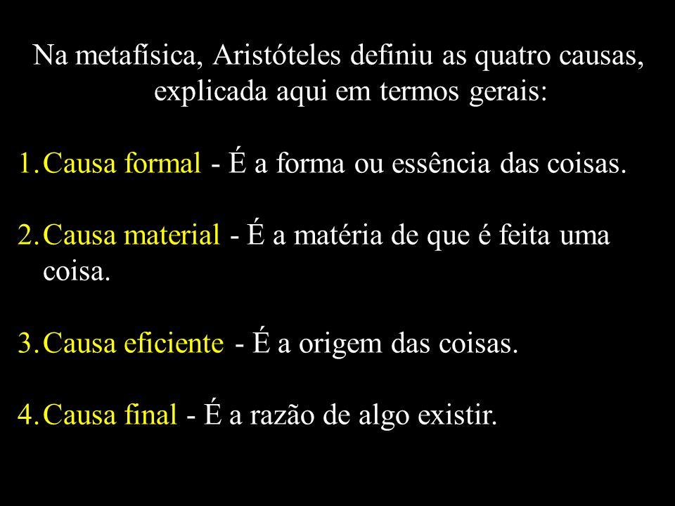 Na metafísica, Aristóteles definiu as quatro causas, explicada aqui em termos gerais: 1.Causa formal - É a forma ou essência das coisas. 2.Causa mater