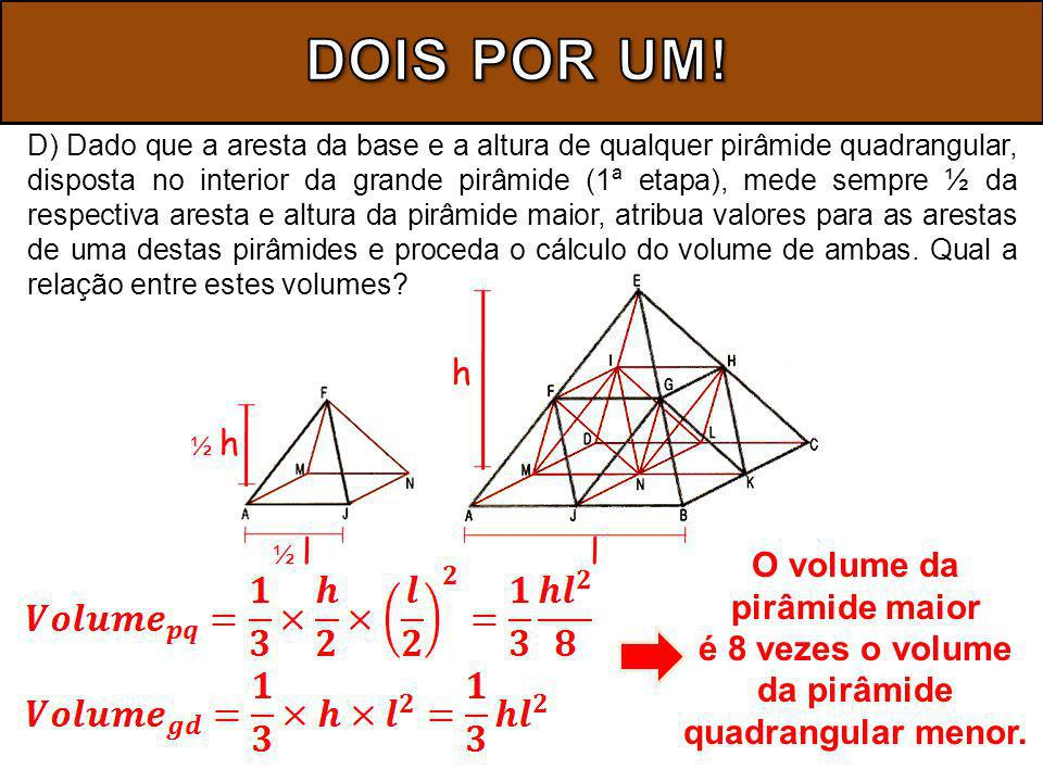 D) Dado que a aresta da base e a altura de qualquer pirâmide quadrangular, disposta no interior da grande pirâmide (1ª etapa), mede sempre ½ da respectiva aresta e altura da pirâmide maior, atribua valores para as arestas de uma destas pirâmides e proceda o cálculo do volume de ambas.
