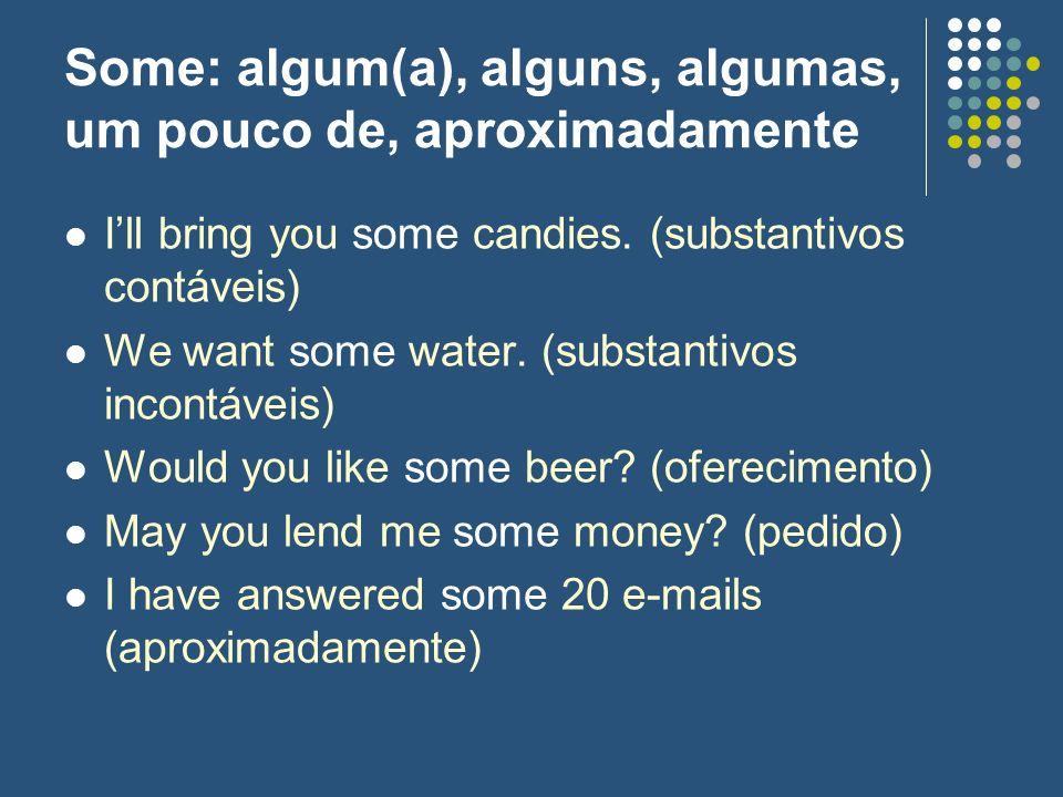 Some: algum(a), alguns, algumas, um pouco de, aproximadamente Ill bring you some candies. (substantivos contáveis) We want some water. (substantivos i