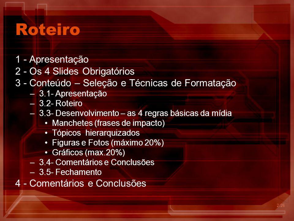 2 Roteiro 1 - Apresentação 2 - Os 4 Slides Obrigatórios 3 - Conteúdo – Seleção e Técnicas de Formatação –3.1- Apresentação –3.2- Roteiro –3.3- Desenvolvimento – as 4 regras básicas da mídia Manchetes (frases de impacto) Tópicos hierarquizados Figuras e Fotos (máximo 20%) Gráficos (max.20%) –3.4- Comentários e Conclusões –3.5- Fechamento 4 - Comentários e Conclusões /26