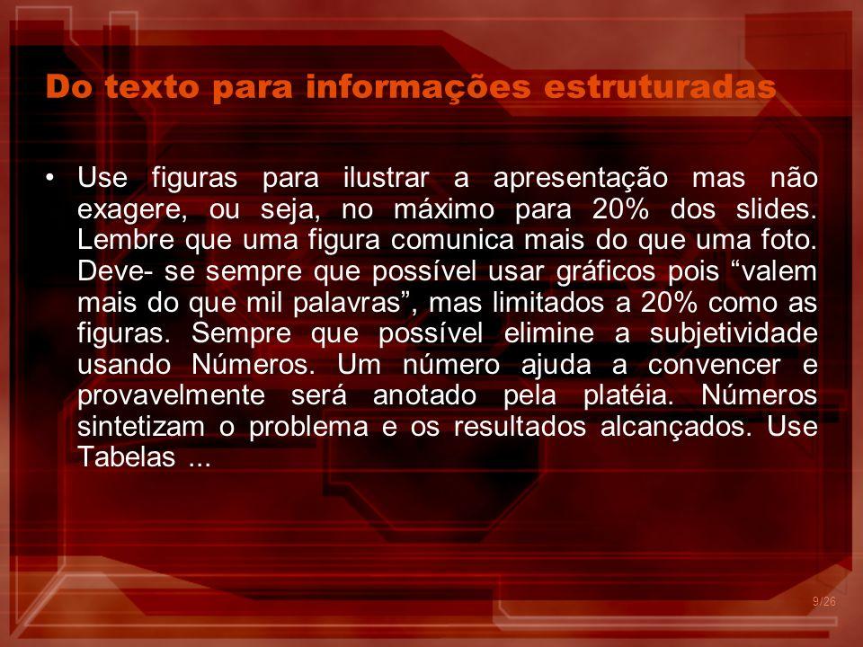 9 Do texto para informações estruturadas Use figuras para ilustrar a apresentação mas não exagere, ou seja, no máximo para 20% dos slides.