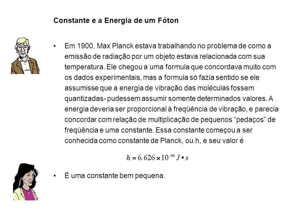 Constante e a Energia de um Fóton Em 1900, Max Planck estava trabalhando no problema de como a emissão de radiação por um objeto estava relacionada co