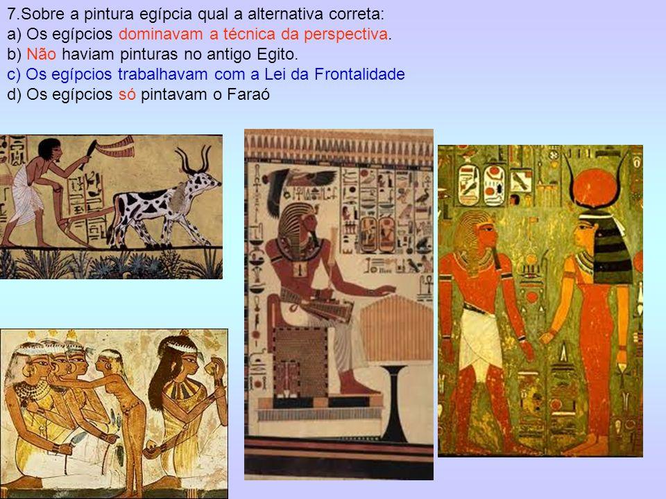 7.Sobre a pintura egípcia qual a alternativa correta: a) Os egípcios dominavam a técnica da perspectiva. b) Não haviam pinturas no antigo Egito. c) Os