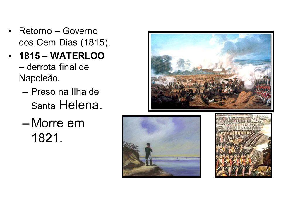 Retorno – Governo dos Cem Dias (1815). 1815 – WATERLOO – derrota final de Napoleão. –Preso na Ilha de Santa Helena. –Morre em 1821.