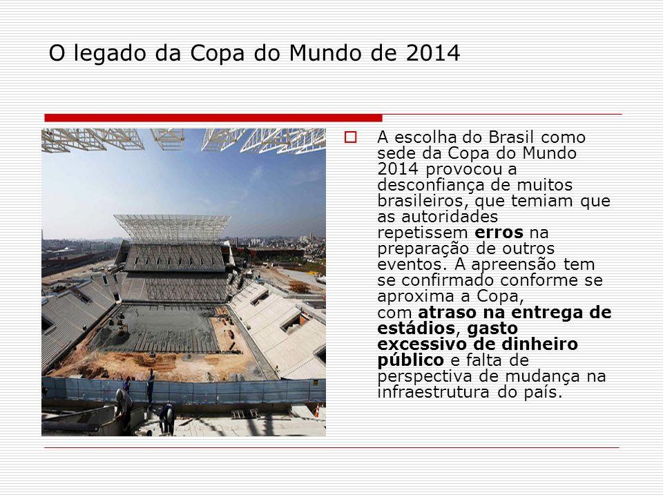 O legado da Copa do Mundo de 2014 A escolha do Brasil como sede da Copa do Mundo 2014 provocou a desconfiança de muitos brasileiros, que temiam que as