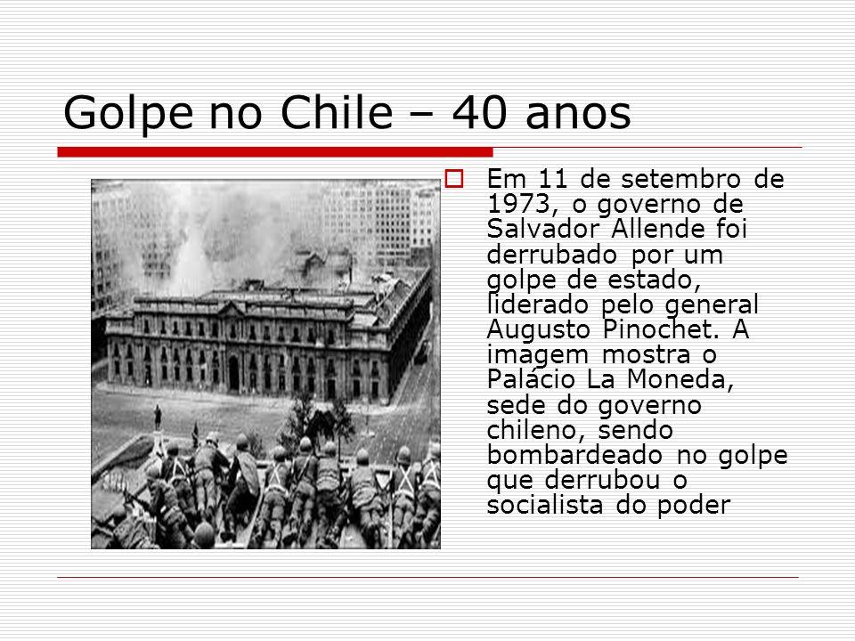 Golpe no Chile – 40 anos Em 11 de setembro de 1973, o governo de Salvador Allende foi derrubado por um golpe de estado, liderado pelo general Augusto