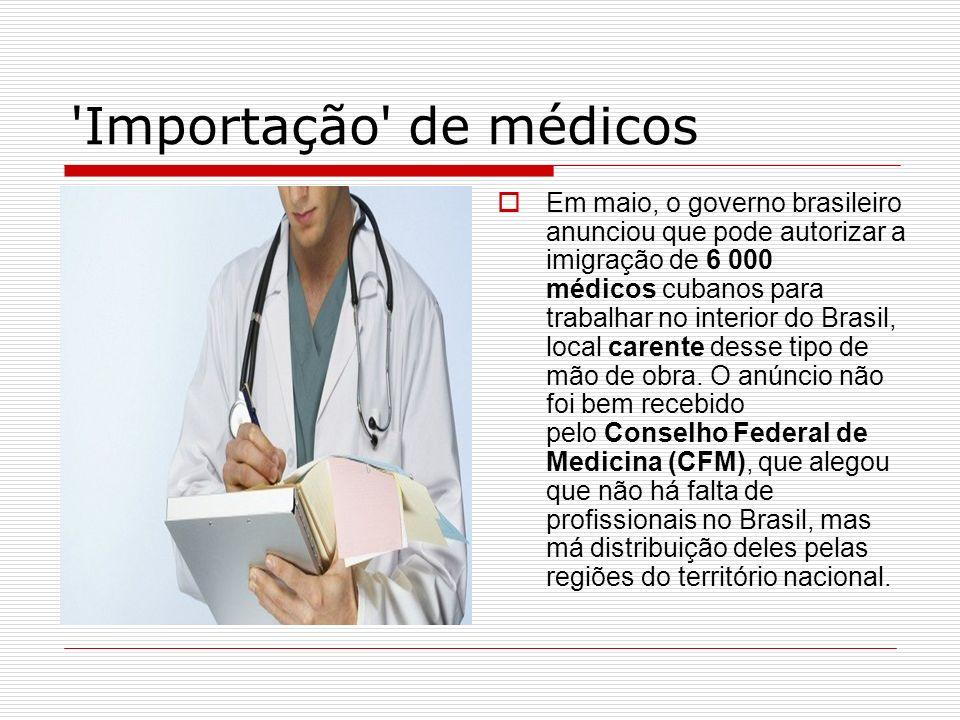 'Importação' de médicos Em maio, o governo brasileiro anunciou que pode autorizar a imigração de 6 000 médicos cubanos para trabalhar no interior do B