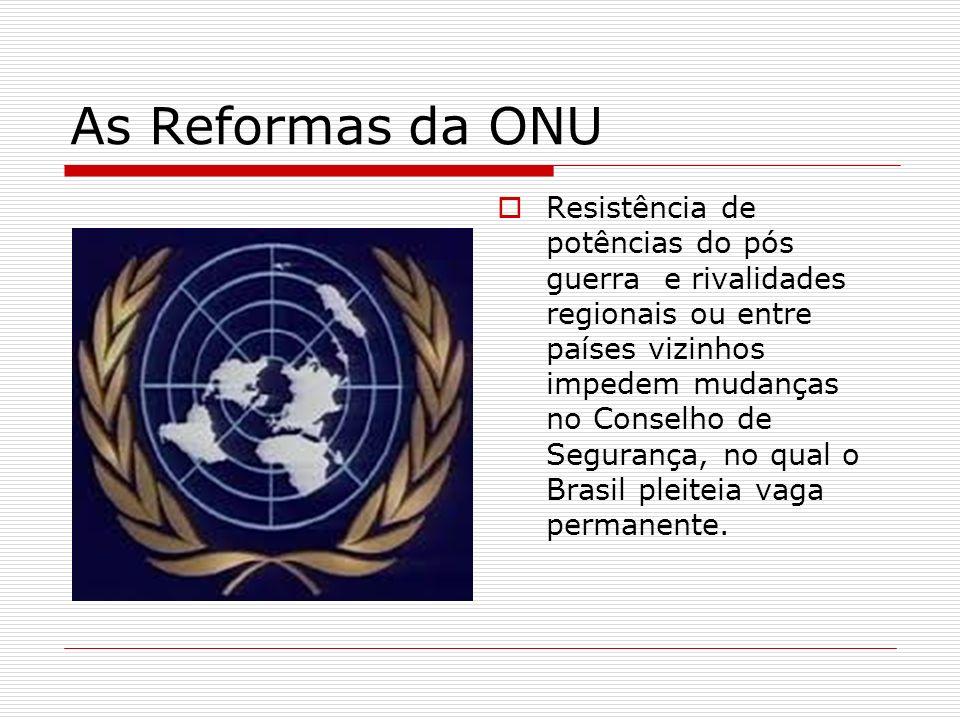 As Reformas da ONU Resistência de potências do pós guerra e rivalidades regionais ou entre países vizinhos impedem mudanças no Conselho de Segurança,