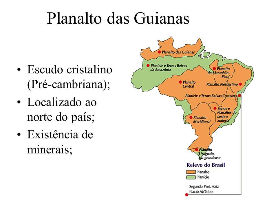 Planalto das Guianas Escudo cristalino (Pré-cambriana); Localizado ao norte do país; Existência de minerais;
