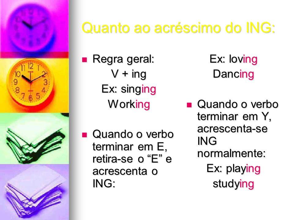 Quanto ao acréscimo do ING: Regra geral: Regra geral: V + ing Ex: singing Working Quando o verbo terminar em E, retira-se o E e acrescenta o ING: Quan