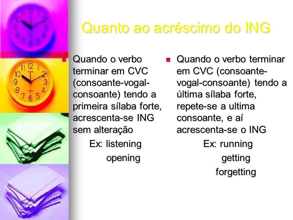 Quanto ao acréscimo do ING Quando o verbo terminar em CVC (consoante-vogal- consoante) tendo a primeira sílaba forte, acrescenta-se ING sem alteração