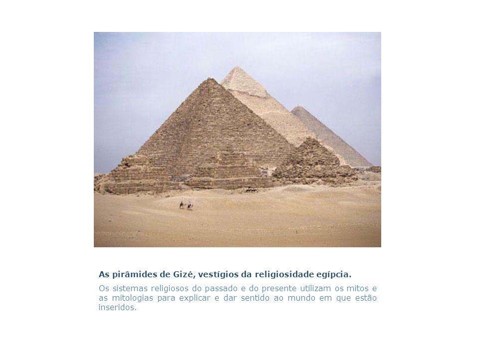 As pirâmides de Gizé, vestígios da religiosidade egípcia. Os sistemas religiosos do passado e do presente utilizam os mitos e as mitologias para expli