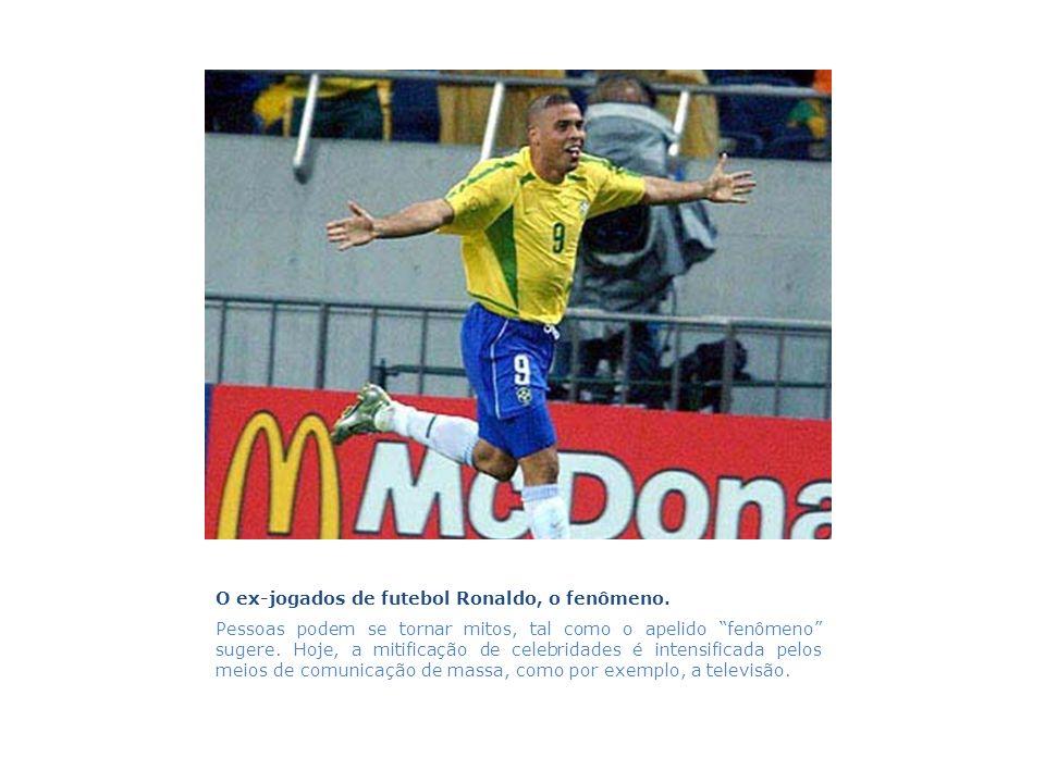 O ex-jogados de futebol Ronaldo, o fenômeno. Pessoas podem se tornar mitos, tal como o apelido fenômeno sugere. Hoje, a mitificação de celebridades é