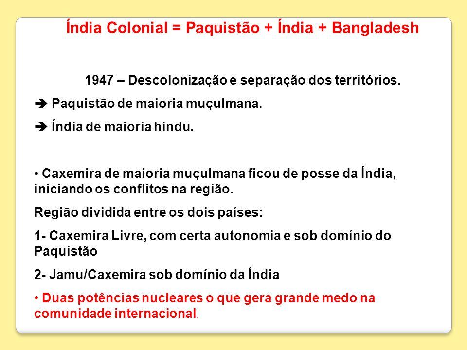 Índia Colonial = Paquistão + Índia + Bangladesh 1947 – Descolonização e separação dos territórios. Paquistão de maioria muçulmana. Índia de maioria hi