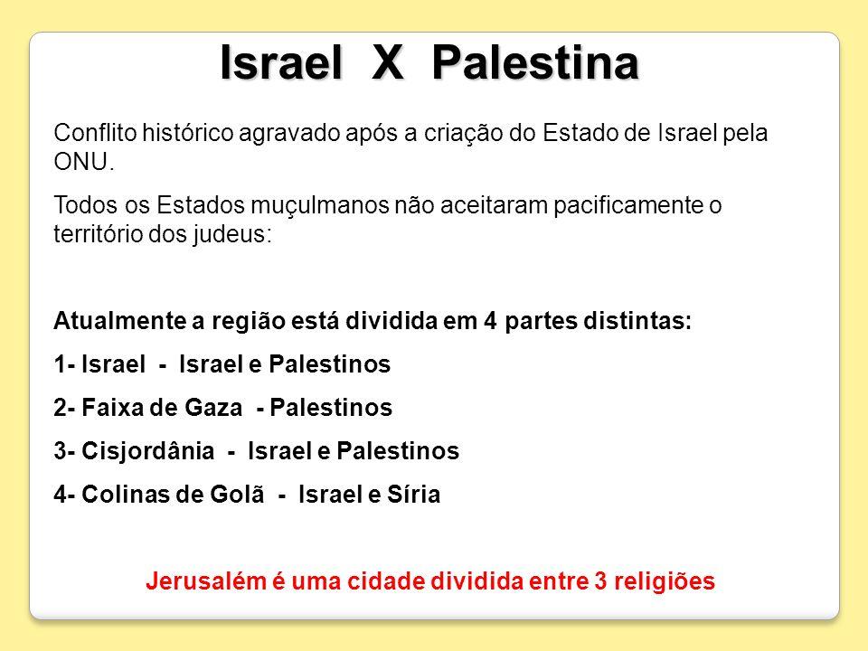 Israel X Palestina Conflito histórico agravado após a criação do Estado de Israel pela ONU. Todos os Estados muçulmanos não aceitaram pacificamente o