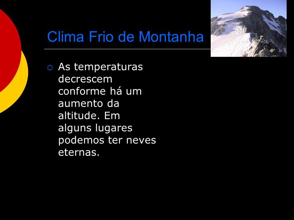 Clima Frio de Montanha As temperaturas decrescem conforme há um aumento da altitude. Em alguns lugares podemos ter neves eternas.