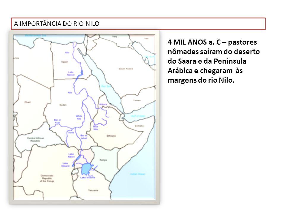 A IMPORTÂNCIA DO RIO NILO 4 MIL ANOS a. C – pastores nômades saíram do deserto do Saara e da Península Arábica e chegaram às margens do rio Nilo.