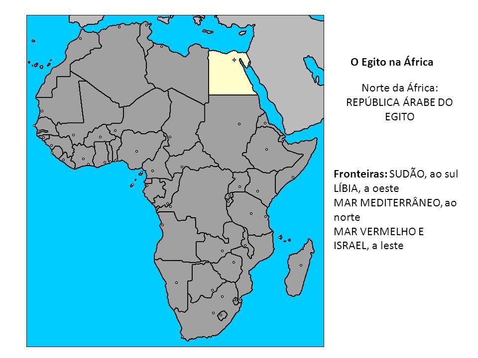 O Egito na África Norte da África: REPÚBLICA ÁRABE DO EGITO Fronteiras: SUDÃO, ao sul LÍBIA, a oeste MAR MEDITERRÂNEO, ao norte MAR VERMELHO E ISRAEL,