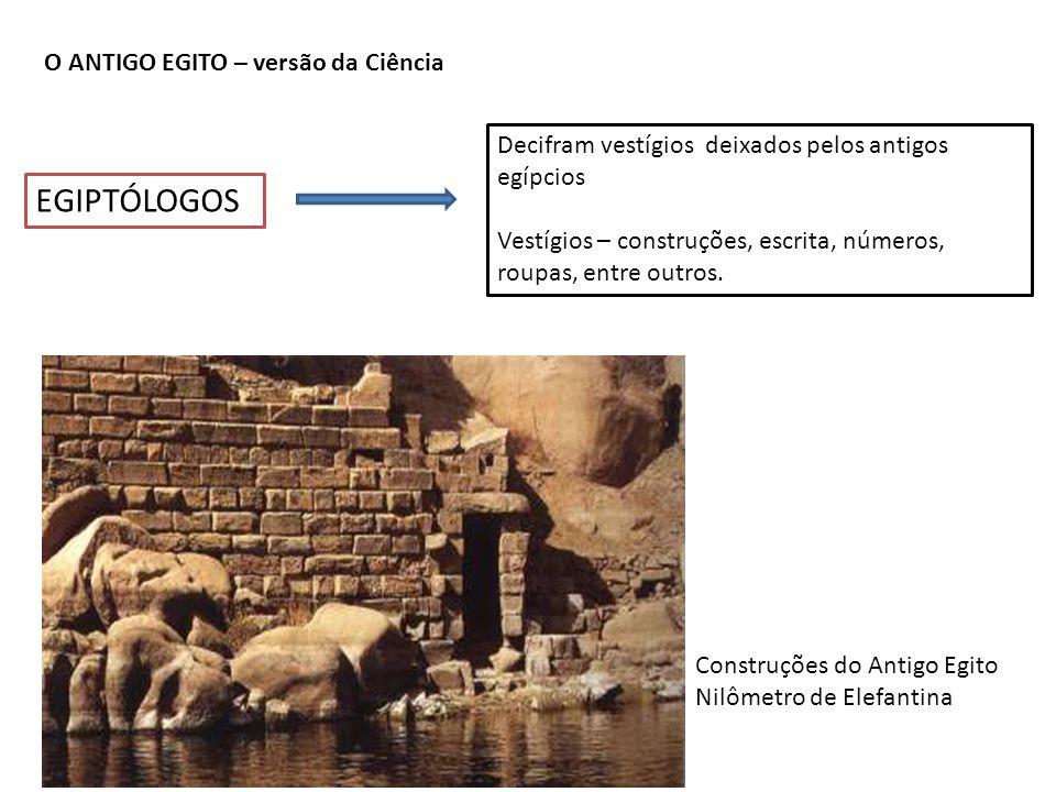 O ANTIGO EGITO – versão da Ciência EGIPTÓLOGOS Decifram vestígios deixados pelos antigos egípcios Vestígios – construções, escrita, números, roupas, e