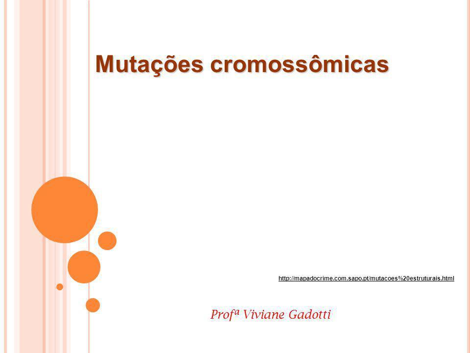 Mutações cromossômicas http://mapadocrime.com.sapo.pt/mutacoes%20estruturais.html Profª Viviane Gadotti