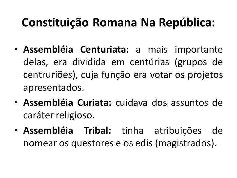 Constituição Romana Na República: Assembléia Centuriata: a mais importante delas, era dividida em centúrias (grupos de centruriões), cuja função era v