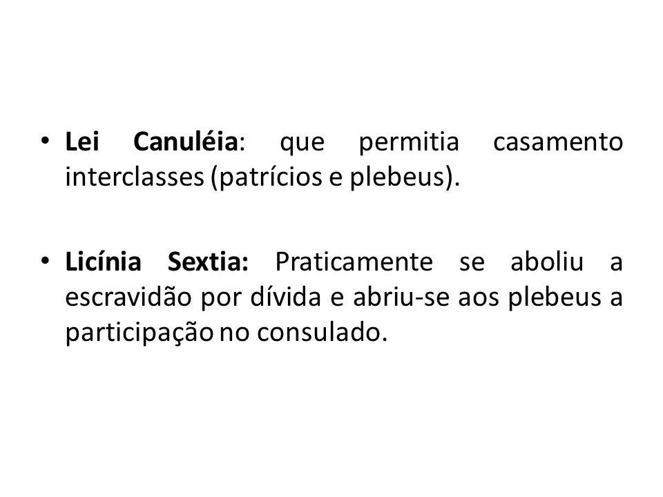 Lei Canuléia: que permitia casamento interclasses (patrícios e plebeus). Licínia Sextia: Praticamente se aboliu a escravidão por dívida e abriu-se aos
