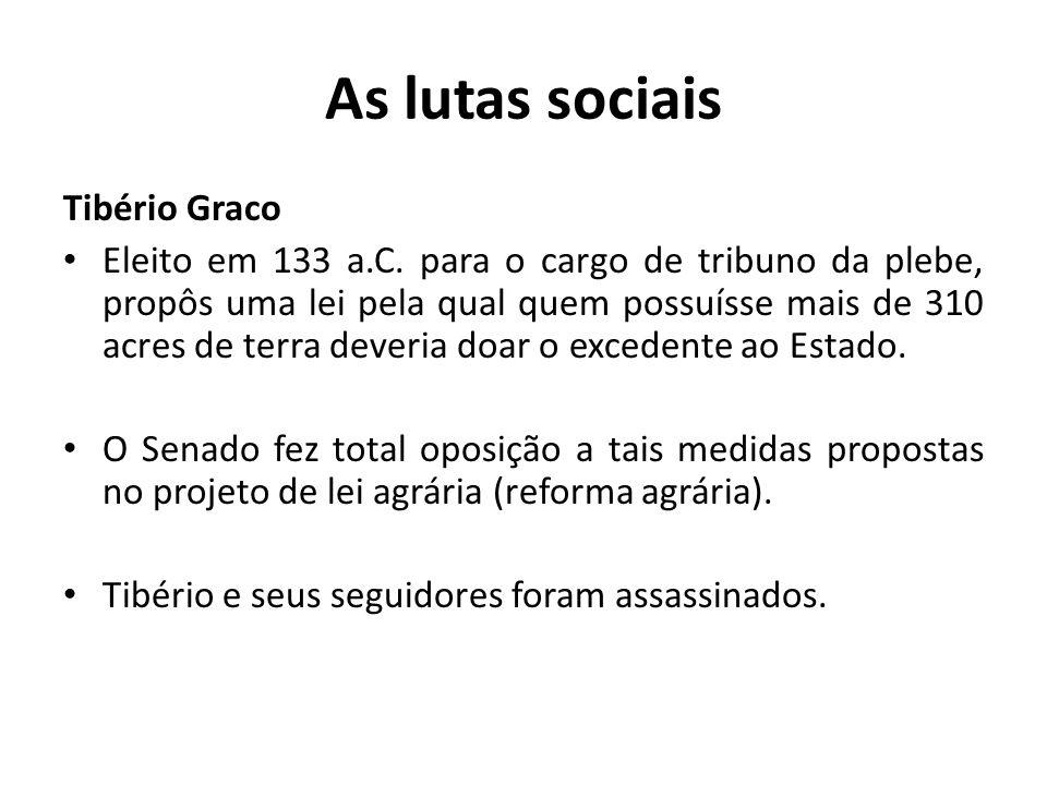 As lutas sociais Tibério Graco Eleito em 133 a.C. para o cargo de tribuno da plebe, propôs uma lei pela qual quem possuísse mais de 310 acres de terra
