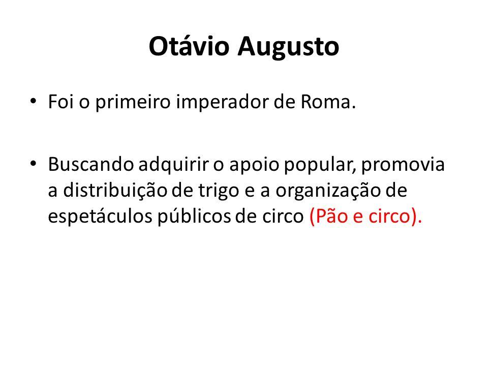 Otávio Augusto Foi o primeiro imperador de Roma. Buscando adquirir o apoio popular, promovia a distribuição de trigo e a organização de espetáculos pú