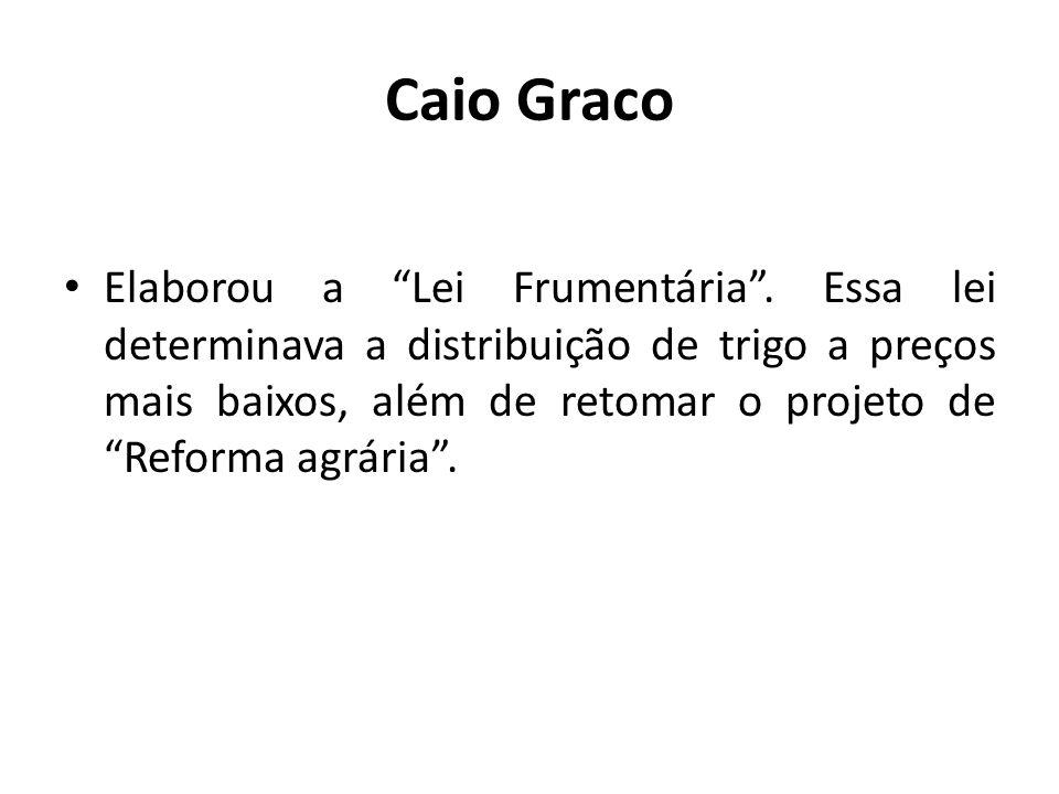 Caio Graco Elaborou a Lei Frumentária. Essa lei determinava a distribuição de trigo a preços mais baixos, além de retomar o projeto de Reforma agrária