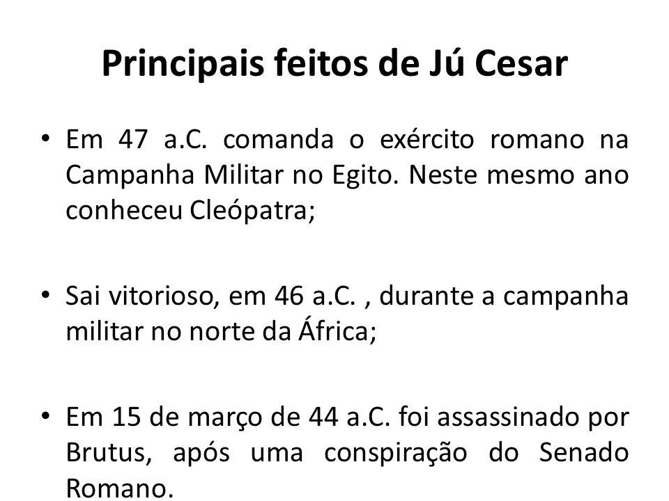 Principais feitos de Jú Cesar Em 47 a.C. comanda o exército romano na Campanha Militar no Egito. Neste mesmo ano conheceu Cleópatra; Sai vitorioso, em