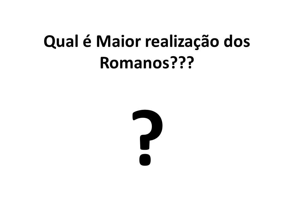Qual é Maior realização dos Romanos??? ?