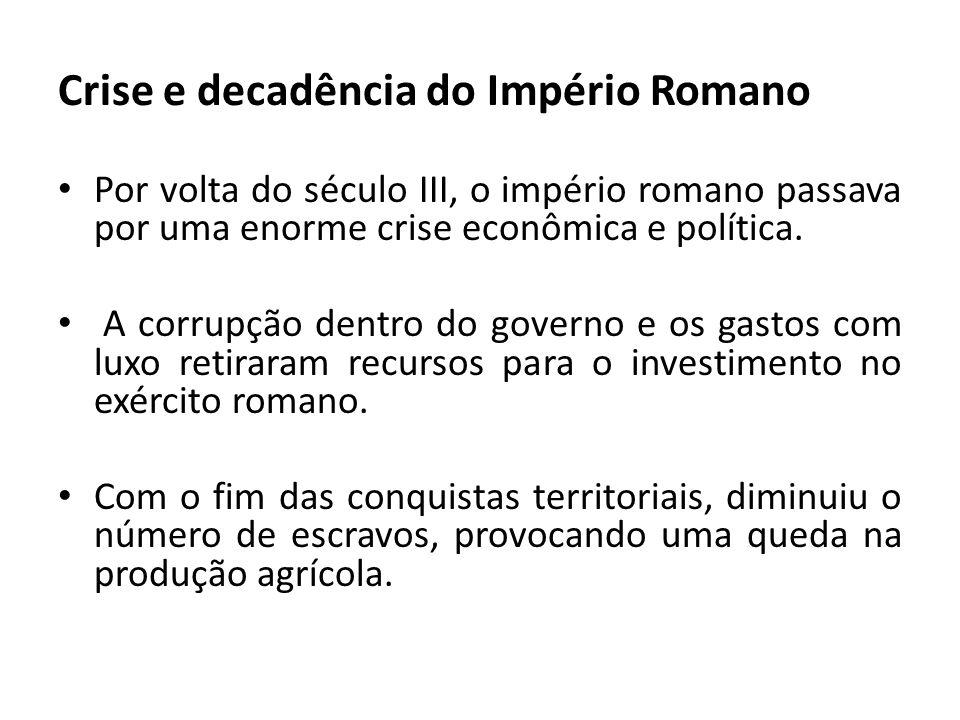 Crise e decadência do Império Romano Por volta do século III, o império romano passava por uma enorme crise econômica e política. A corrupção dentro d